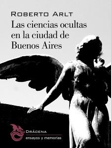 Las ciencias ocultas en la ciudad de Buenos Aires, Roberto Arlt (Editorial Drácena, 2015)